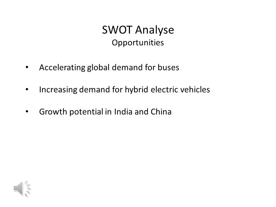SWOT Analyse Opportunities Accelerating global demand for buses Increasing demand for hybrid electric vehicles Growth potential in India and China
