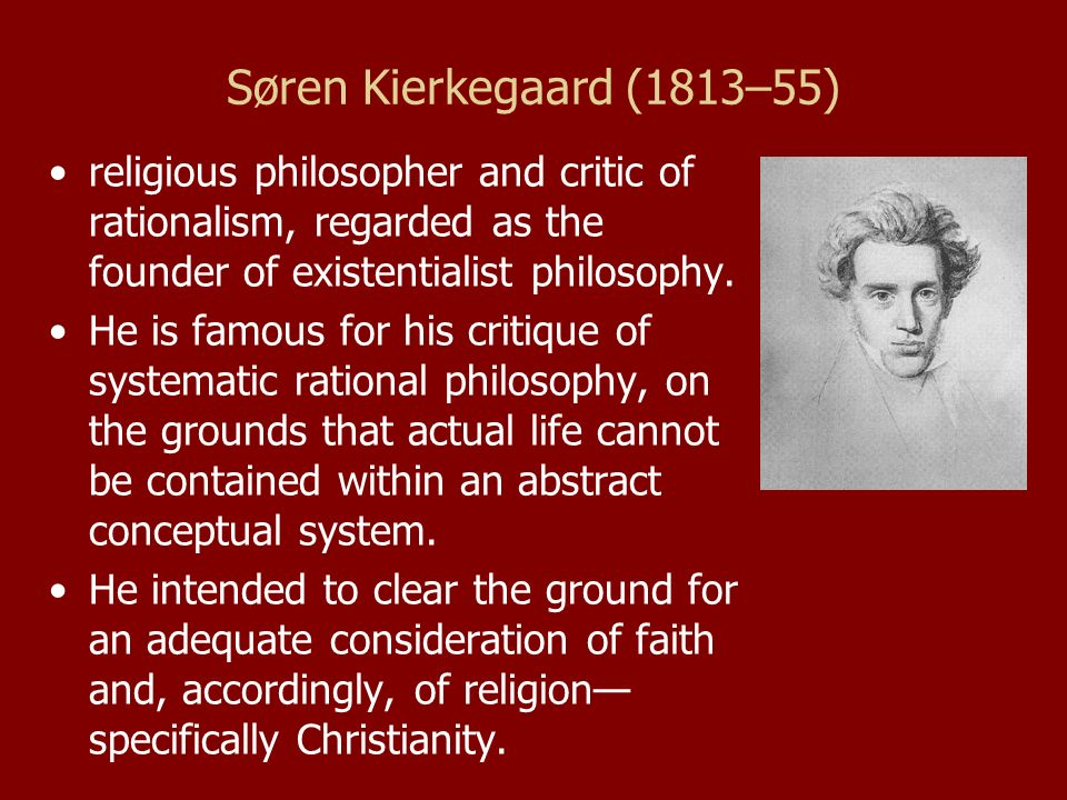 Søren Kierkegaard (1813–55) religious philosopher and critic of rationalism, regarded as the founder of existentialist philosophy.