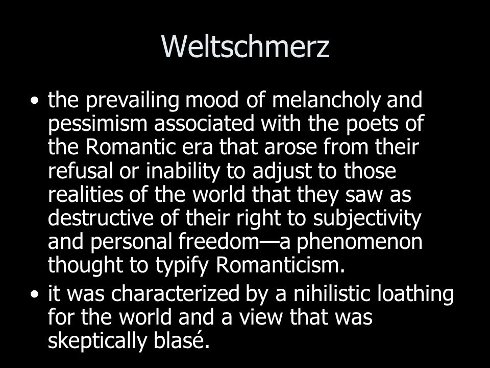 Weltschmerz the prevailing mood of melancholy and pessimism associated with the poets of the Romantic era that arose from their refusal or inability to adjust to those realities of the world that they saw as destructive of their right to subjectivity and personal freedoma phenomenon thought to typify Romanticism.