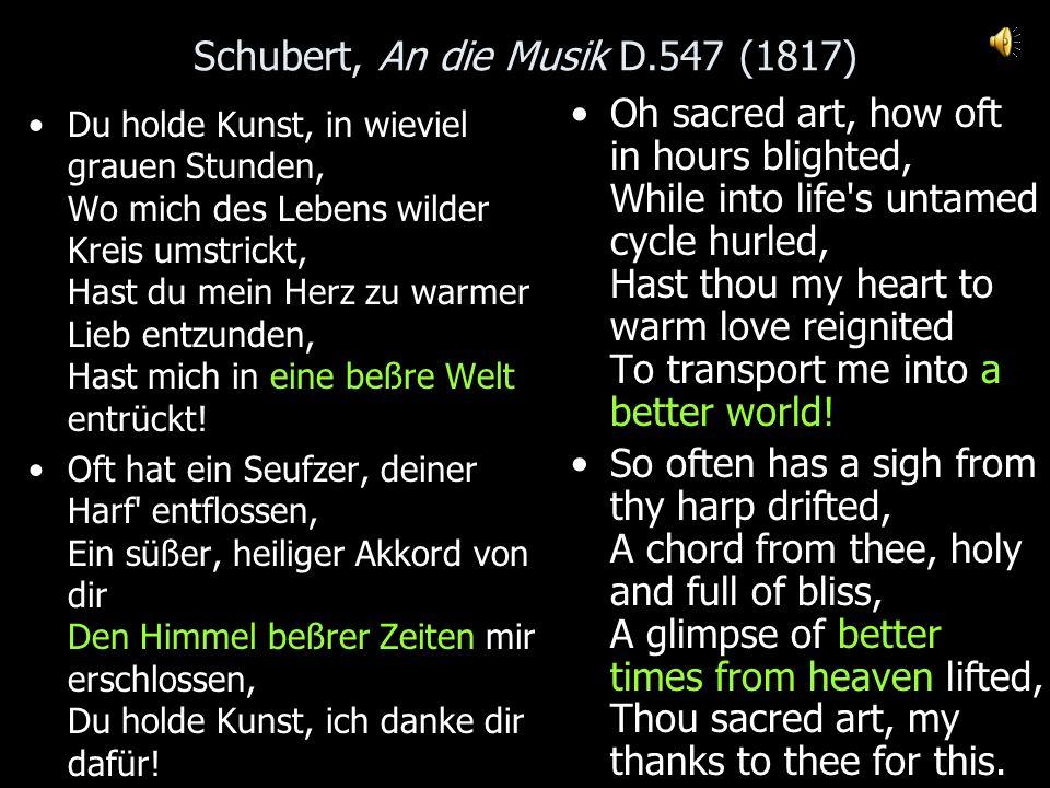 Schubert, An die Musik D.547 (1817) Du holde Kunst, in wieviel grauen Stunden, Wo mich des Lebens wilder Kreis umstrickt, Hast du mein Herz zu warmer Lieb entzunden, Hast mich in eine beßre Welt entrückt.