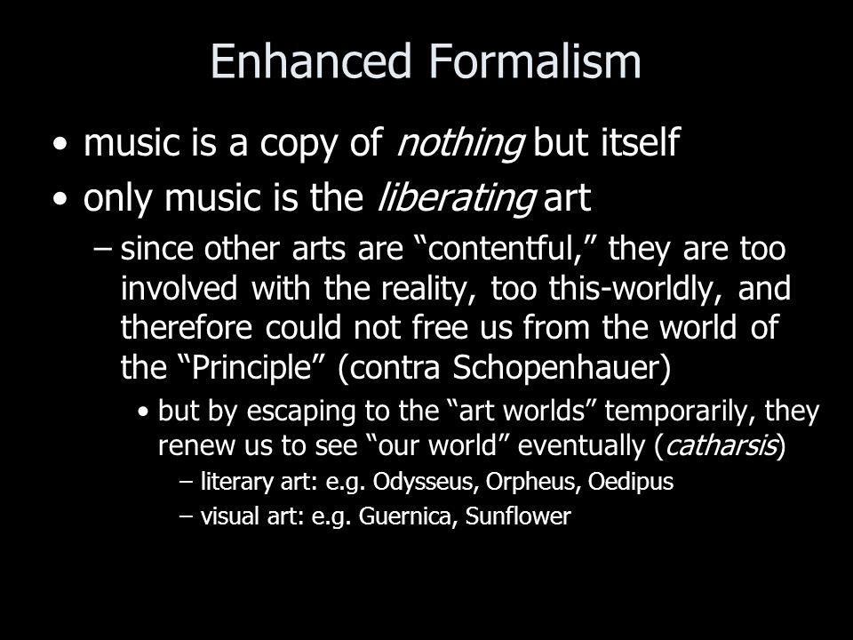 Enhanced Formalism music is a copy of nothing but itself only music is the liberating art –since other arts are contentful, they are too involved with the reality, too this-worldly, and therefore could not free us from the world of the Principle (contra Schopenhauer) but by escaping to the art worlds temporarily, they renew us to see our world eventually (catharsis) –literary art: e.g.