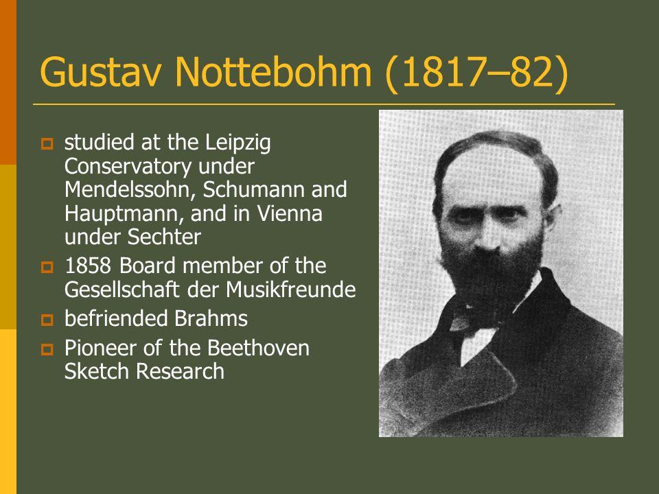 Gustav Nottebohm (1817–82) studied at the Leipzig Conservatory under Mendelssohn, Schumann and Hauptmann, and in Vienna under Sechter 1858 Board member of the Gesellschaft der Musikfreunde befriended Brahms Pioneer of the Beethoven Sketch Research