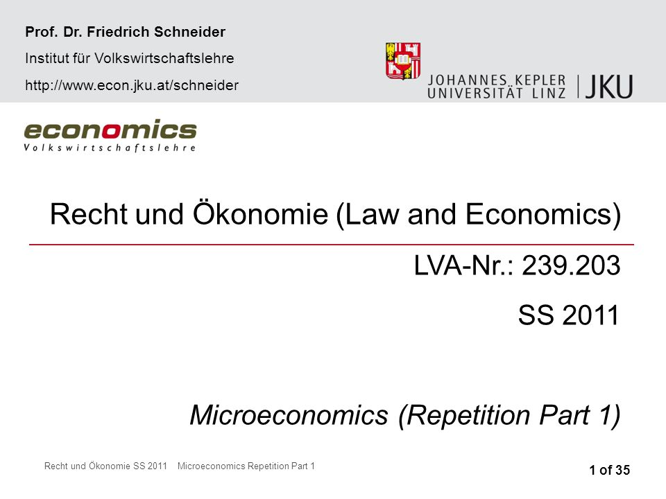 Recht und Ökonomie SS 2011Microeconomics Repetition Part 1 Recht und Ökonomie (Law and Economics) LVA-Nr.: 239.203 SS 2011 Microeconomics (Repetition Part 1) 1 of 35 Prof.