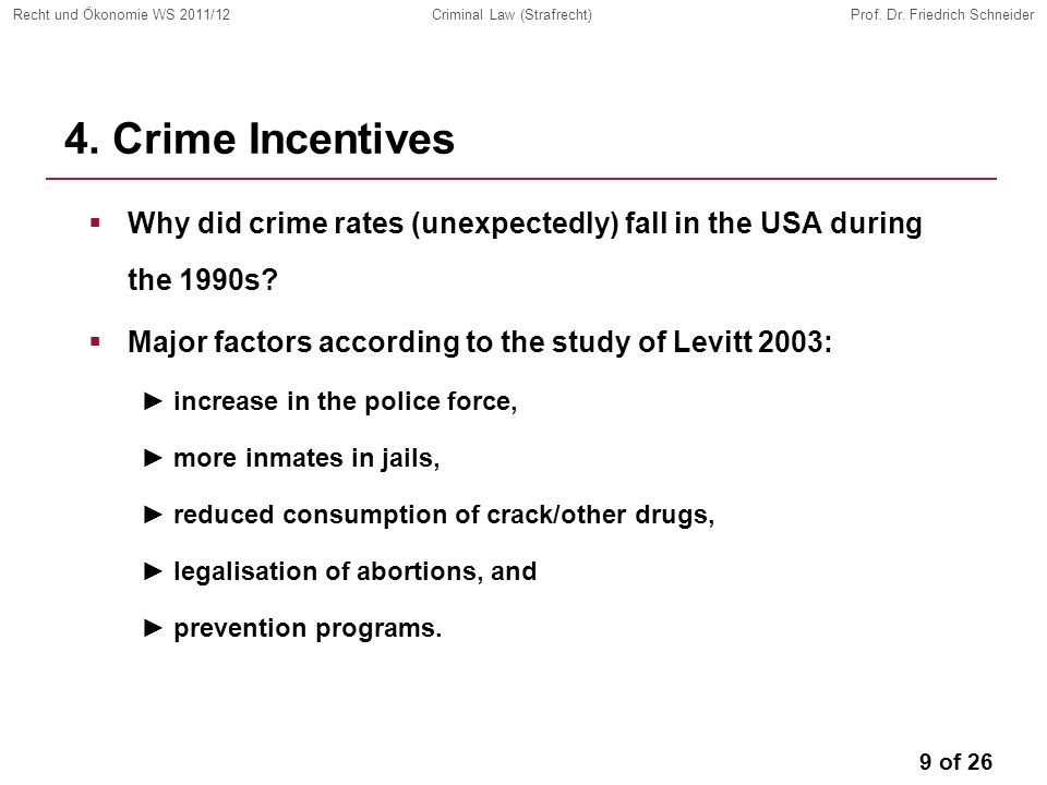 9 of 26 Recht und Ökonomie WS 2011/12Criminal Law (Strafrecht)Prof. Dr. Friedrich Schneider 4. Crime Incentives Why did crime rates (unexpectedly) fal