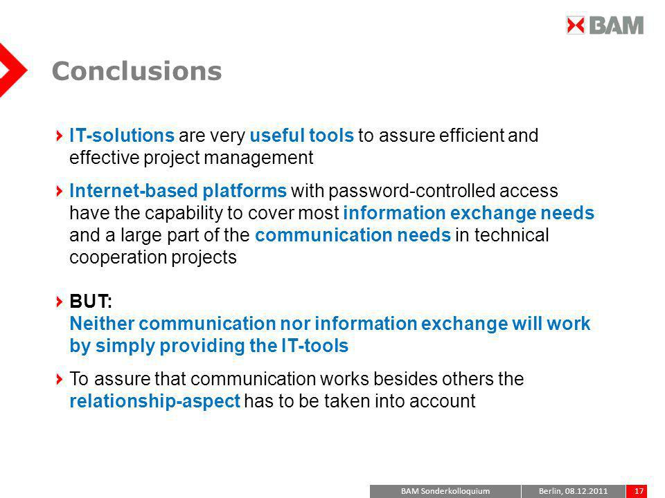 BAM Sonderkolloquium17Berlin, 08.12.2011 Conclusions IT-solutions are very useful tools to assure efficient and effective project management Internet-