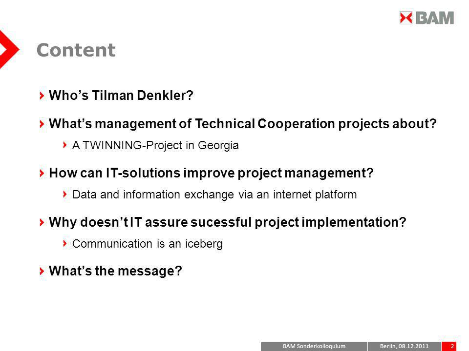 BAM Sonderkolloquium2Berlin, 08.12.2011 Content Whos Tilman Denkler? Whats management of Technical Cooperation projects about? A TWINNING-Project in G