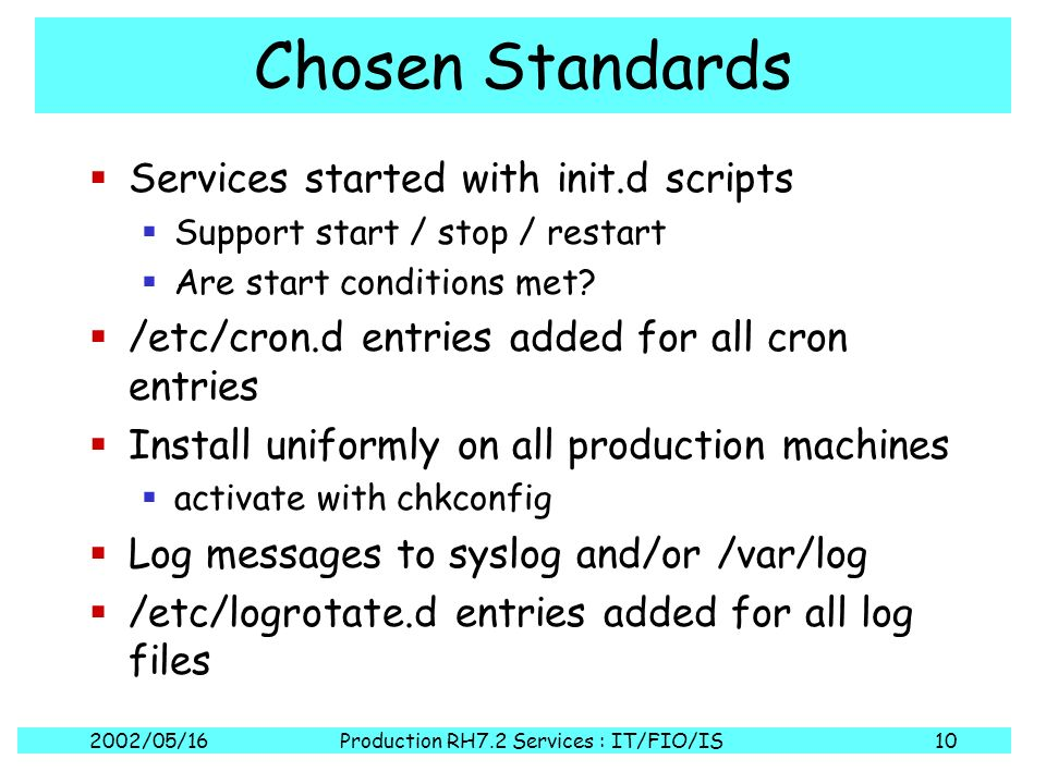 2002/05/16Production RH7.2 Services : IT/FIO/IS10 Chosen Standards Services started with init.d scripts Support start / stop / restart Are start condi