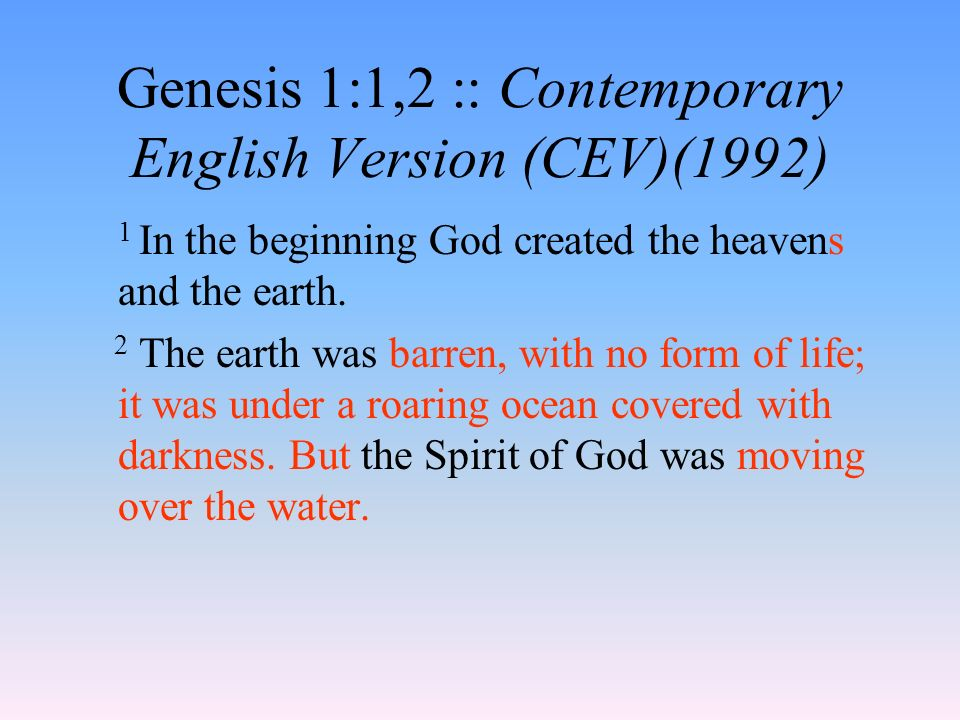 Genesis 1:1,2 :: Contemporary English Version (CEV)(1992) 1 In the beginning God created the heavens and the earth.