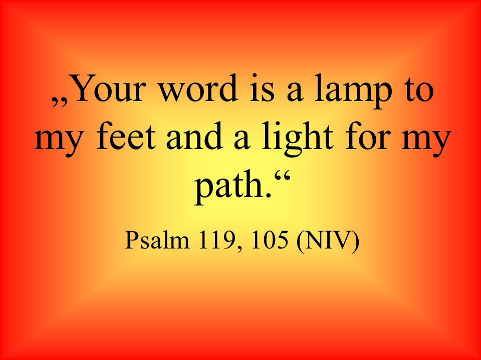 Your word is a lamp to my feet and a light for my path. Psalm 119, 105 (NIV)