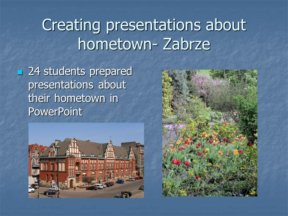 Creating presentations about hometown- Zabrze 24 students prepared presentations about their hometown in PowerPoint 24 students prepared presentations about their hometown in PowerPoint