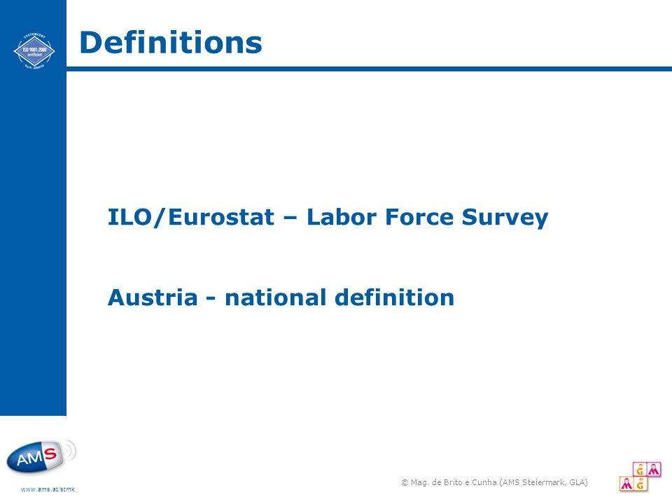 www.ams.at/stmk Definitions ILO/Eurostat – Labor Force Survey Austria - national definition © Mag. de Brito e Cunha (AMS Steiermark, GLA)