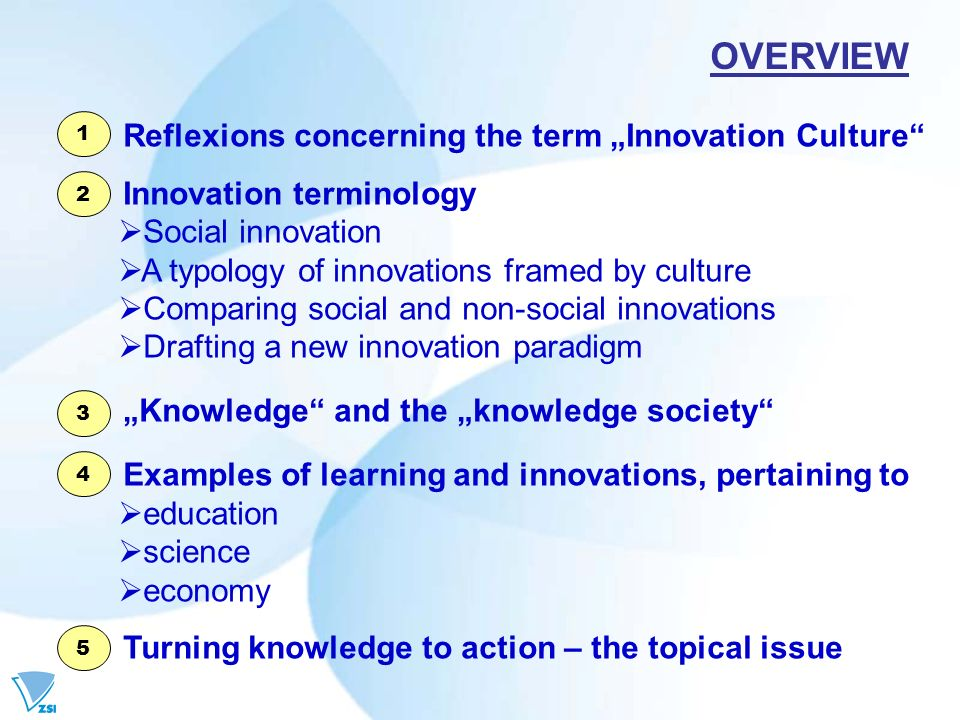 Reflexions concerning the term Innovation Culture Innovation terminology Social innovation A typology of innovations framed by culture Comparing social and non-social innovations Drafting a new innovation paradigm Knowledge and the knowledge society Examples of learning and innovations, pertaining to education science economy Turning knowledge to action – the topical issue OVERVIEW 1 2 3 4 5