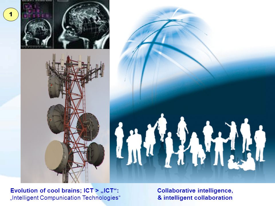 Collaborative intelligence, & intelligent collaboration Evolution of cool brains; ICT > ICT: Intelligent Compunication Technologies 1