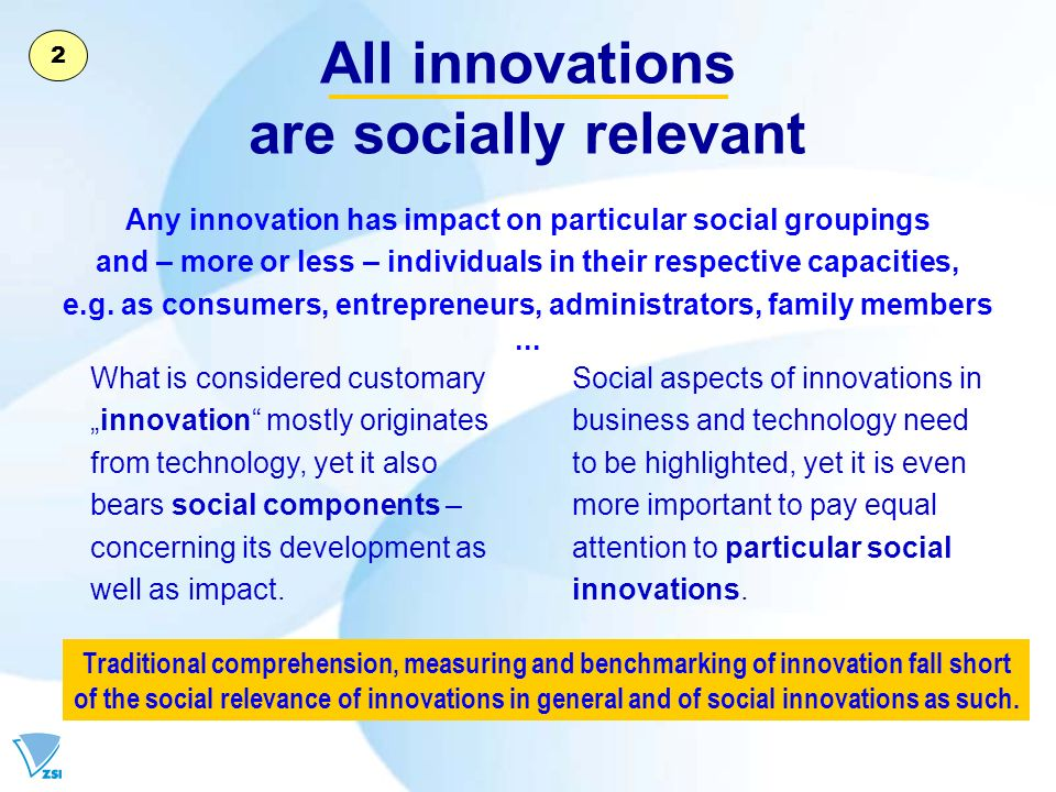 All innovations are socially relevant What is considered customary innovation mostly originates from technology, yet it also bears social components – concerning its development as well as impact.