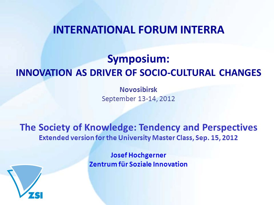 INTERNATIONAL FORUM INTERRA Symposium: INNOVATION AS DRIVER OF SOCIO-CULTURAL CHANGES Novosibirsk September 13-14, 2012 The Society of Knowledge: Tendency and Perspectives Extended version for the University Master Class, Sep.