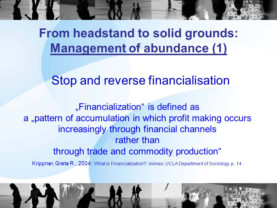 Financialization is defined as a pattern of accumulation in which profit making occurs increasingly through financial channels rather than through trade and commodity production Krippner, Greta R., 2004: What is Financialization?; mimeo, UCLA Department of Sociology, p.