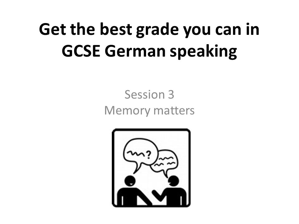 Get the best grade you can in GCSE German speaking Session 3 Memory matters