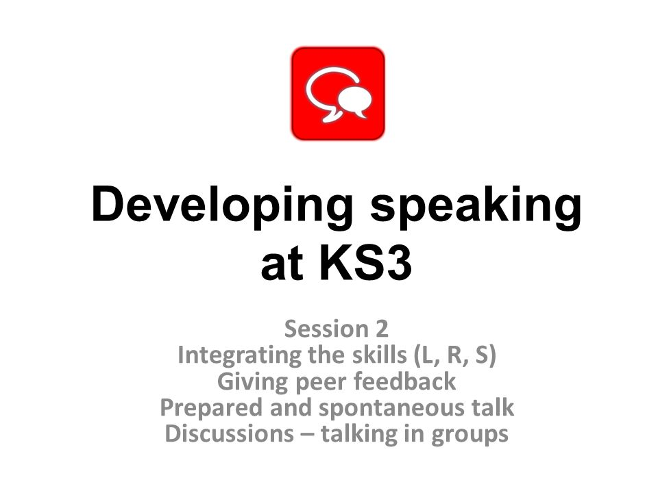 Developing speaking at KS3 Session 2 Integrating the skills (L, R, S) Giving peer feedback Prepared and spontaneous talk Discussions – talking in groups