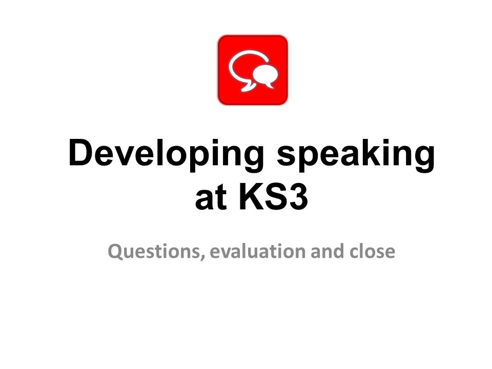 Developing speaking at KS3 Questions, evaluation and close