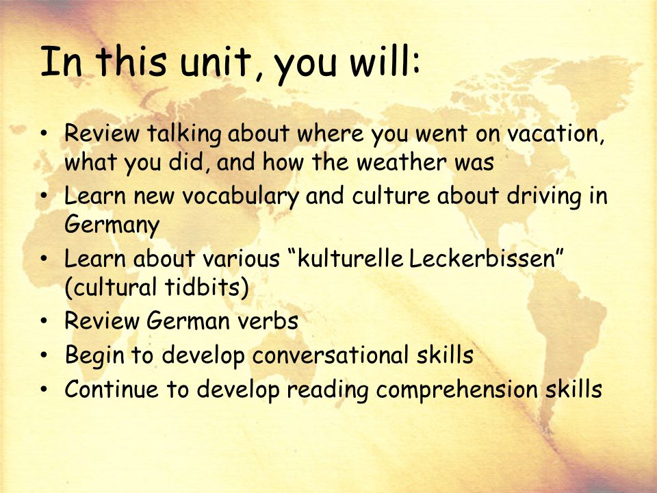 In this unit, you will: Review talking about where you went on vacation, what you did, and how the weather was Learn new vocabulary and culture about driving in Germany Learn about various kulturelle Leckerbissen (cultural tidbits) Review German verbs Begin to develop conversational skills Continue to develop reading comprehension skills