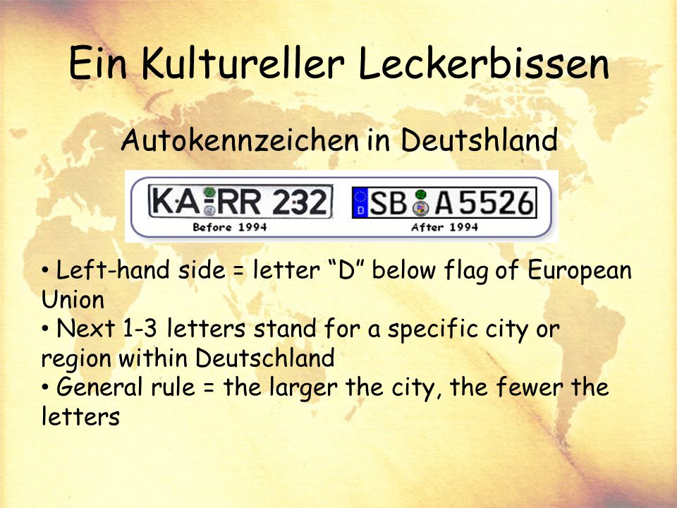 Ein Kultureller Leckerbissen Autokennzeichen in Deutshland Left-hand side = letter D below flag of European Union Next 1-3 letters stand for a specific city or region within Deutschland General rule = the larger the city, the fewer the letters