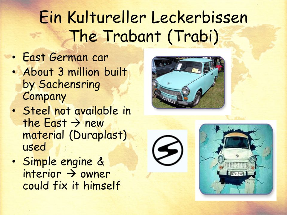 Ein Kultureller Leckerbissen The Trabant (Trabi) East German car About 3 million built by Sachensring Company Steel not available in the East new material (Duraplast) used Simple engine & interior owner could fix it himself