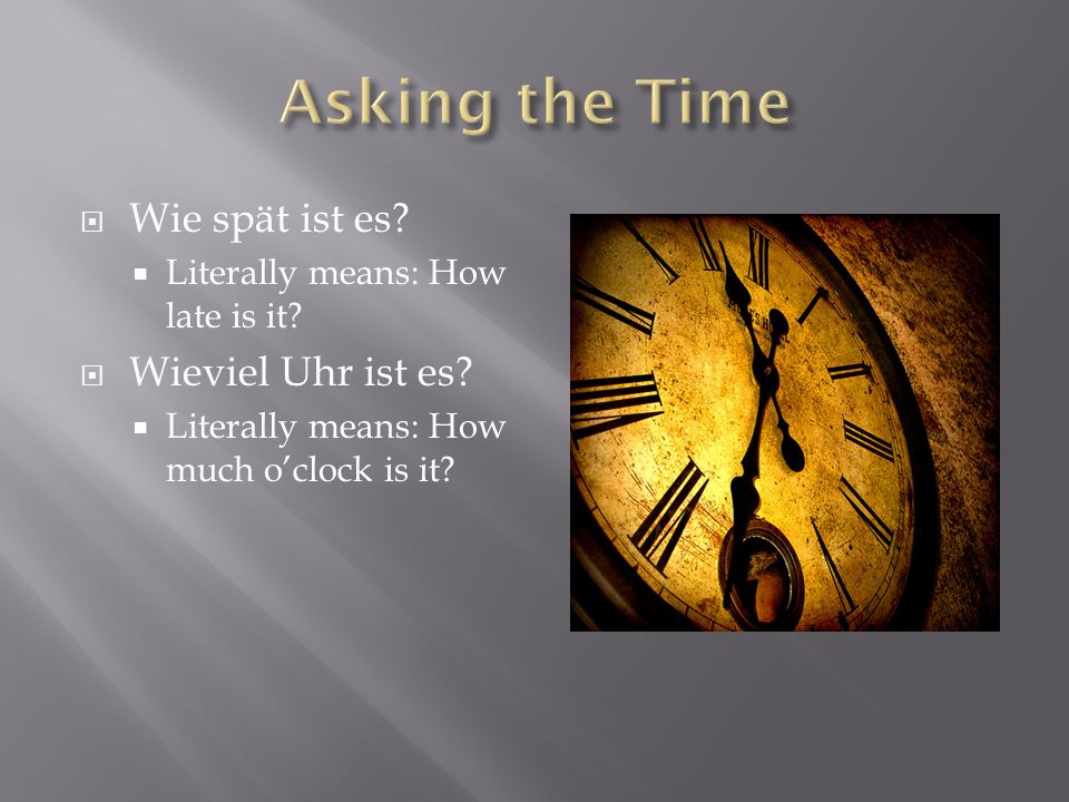 Wie spät ist es? Literally means: How late is it? Wieviel Uhr ist es? Literally means: How much oclock is it?