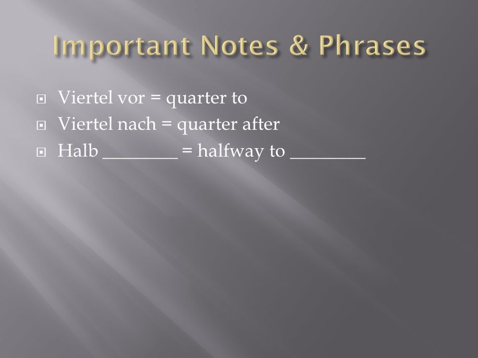 Viertel vor = quarter to Viertel nach = quarter after Halb ________ = halfway to ________