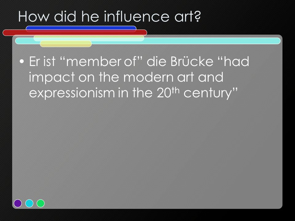 How did he influence art? Er ist member of die Brücke had impact on the modern art and expressionism in the 20 th century