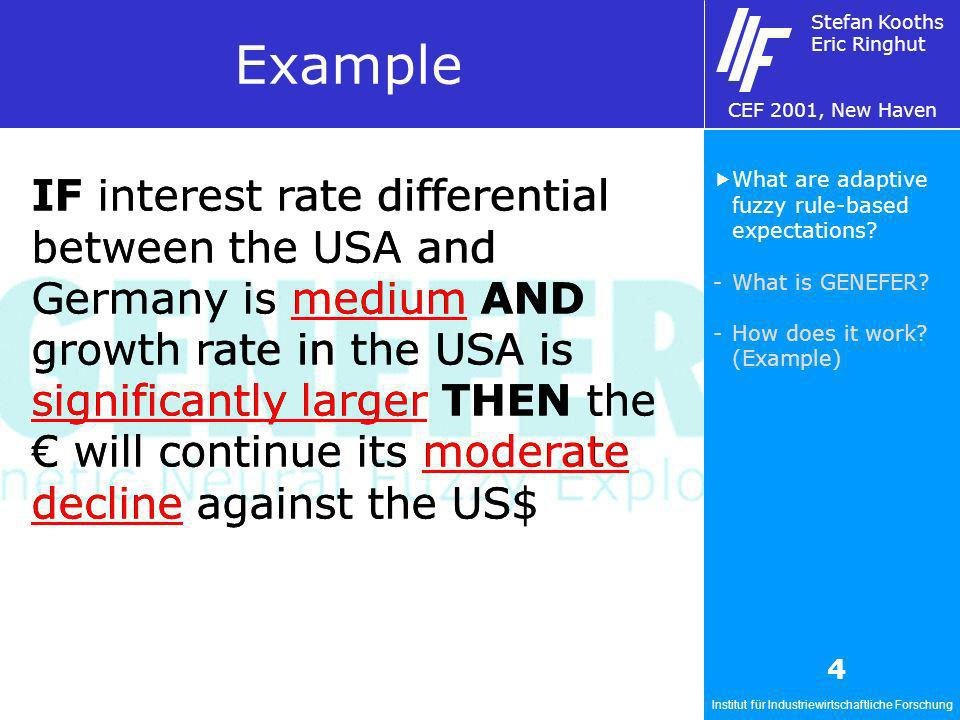 Institut für Industriewirtschaftliche Forschung Stefan Kooths Eric Ringhut CEF 2001, New Haven 4 Example IF interest rate differential between the USA and Germany is medium AND growth rate in the USA is significantly larger THEN the will continue its moderate decline against the US$ What are adaptive fuzzy rule-based expectations.
