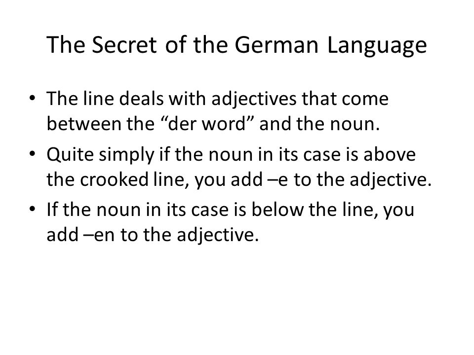 The Secret of the German Language The line deals with adjectives that come between the der word and the noun. Quite simply if the noun in its case is