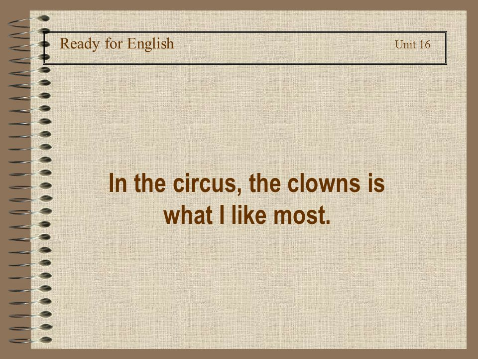 Ready for English Unit 16 In the circus, the clowns is what I like most.