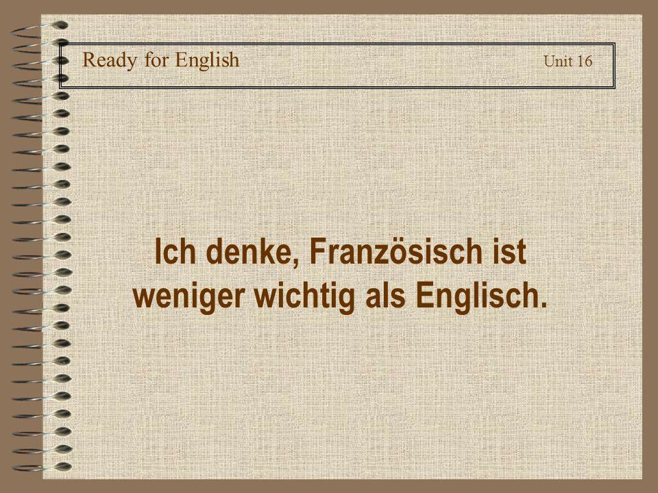 Ready for English Unit 16 Ich denke, Französisch ist weniger wichtig als Englisch.