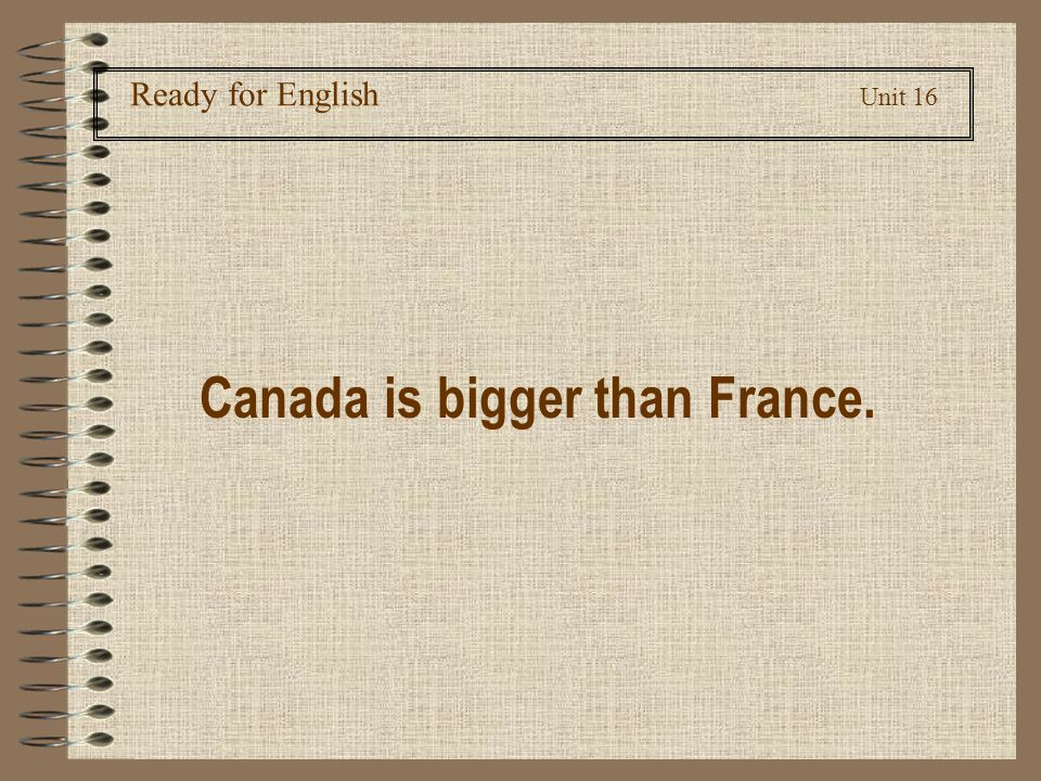 Ready for English Unit 16 Canada is bigger than France.