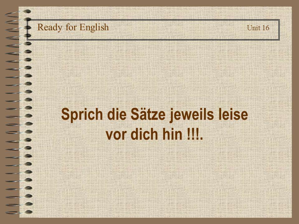 Ready for English Unit 16 Sprich die Sätze jeweils leise vor dich hin !!!.