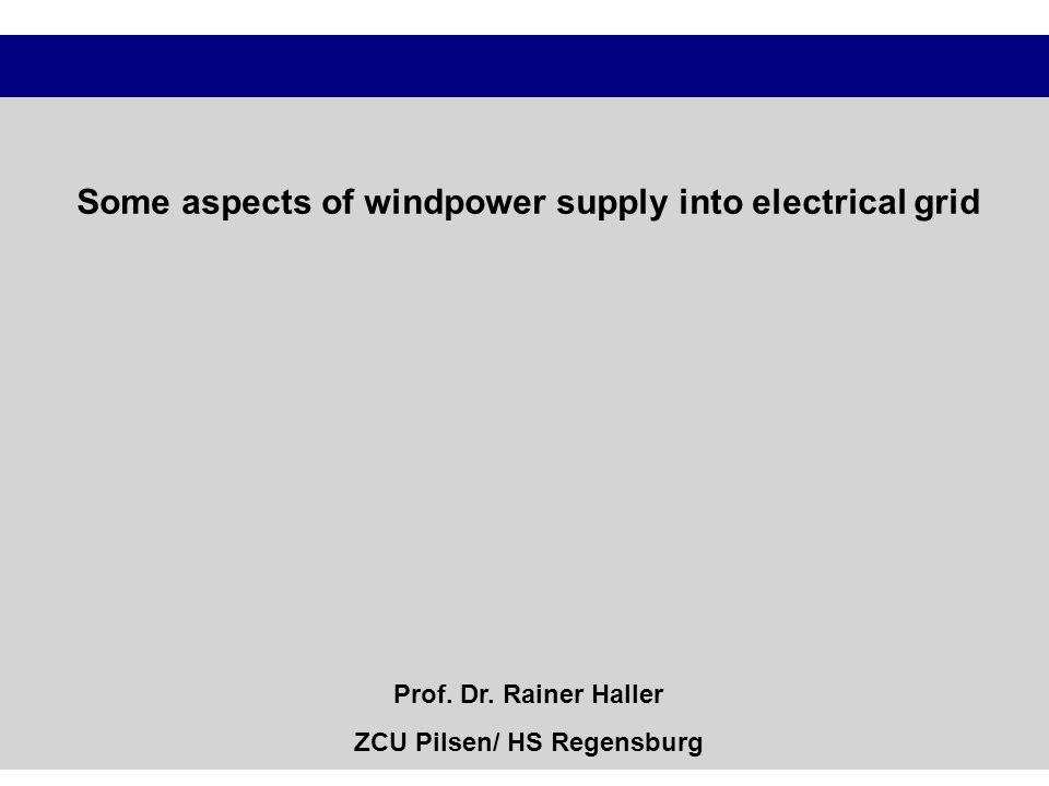 Some aspects of windpower supply into electrical grid Prof. Dr. Rainer Haller ZCU Pilsen/ HS Regensburg