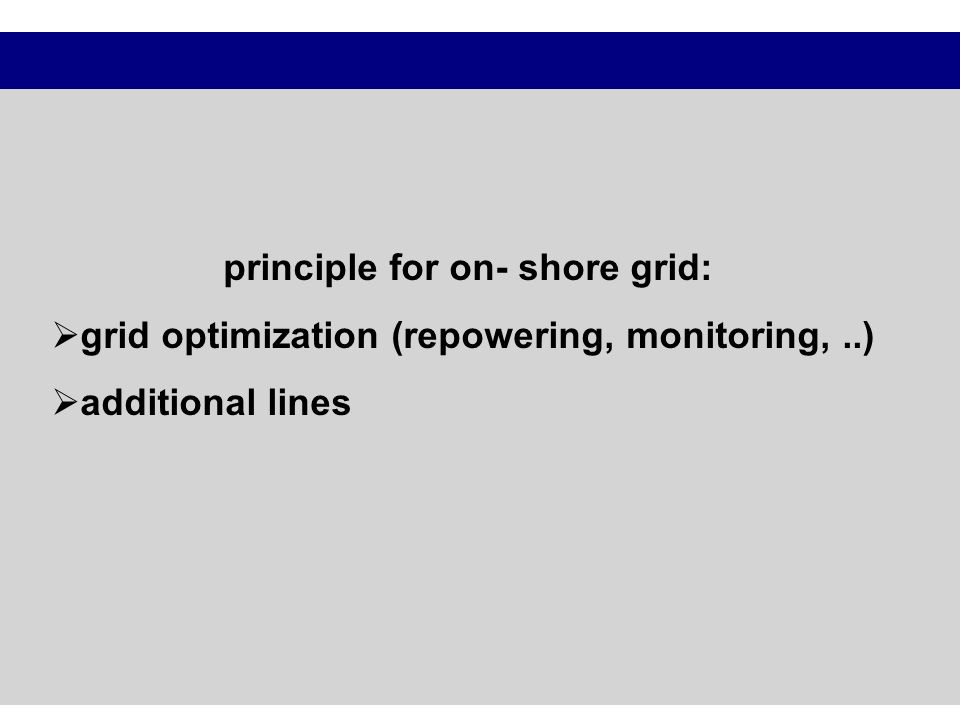 principle for on- shore grid: grid optimization (repowering, monitoring,..) additional lines