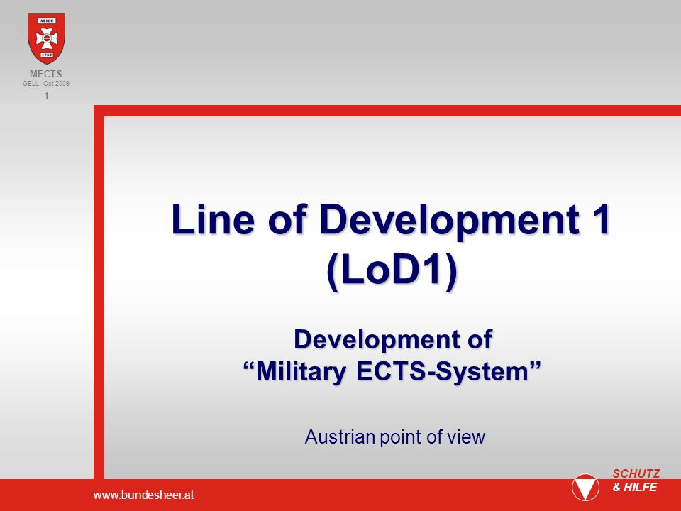 www.bundesheer.at 1 SCHUTZ & HILFE Content Situation Bologna- Model Example Factors Proposals/ Summary MECTS GELL, Oct 2009 Line of Development 1 (LoD