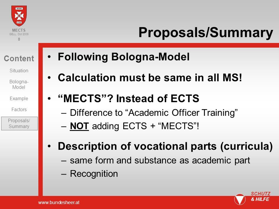 www.bundesheer.at 8 SCHUTZ & HILFE Content Situation Bologna- Model Example Factors Proposals/ Summary MECTS GELL, Oct 2009 Proposals/Summary Following Bologna-Model Calculation must be same in all MS.