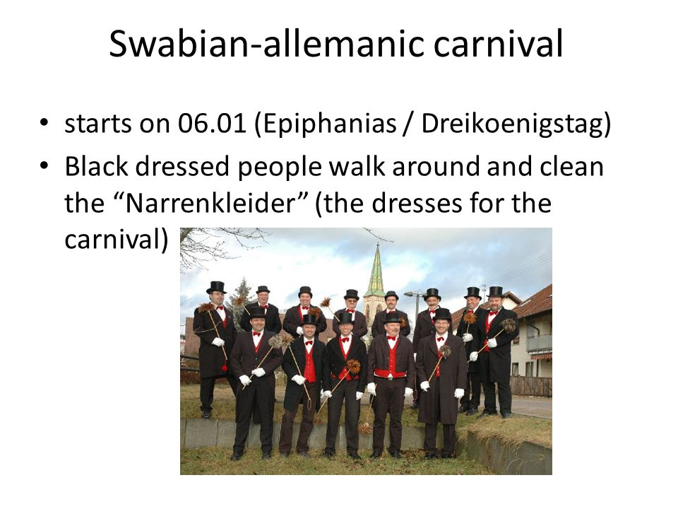 starts on 06.01 (Epiphanias / Dreikoenigstag) Black dressed people walk around and clean the Narrenkleider (the dresses for the carnival)