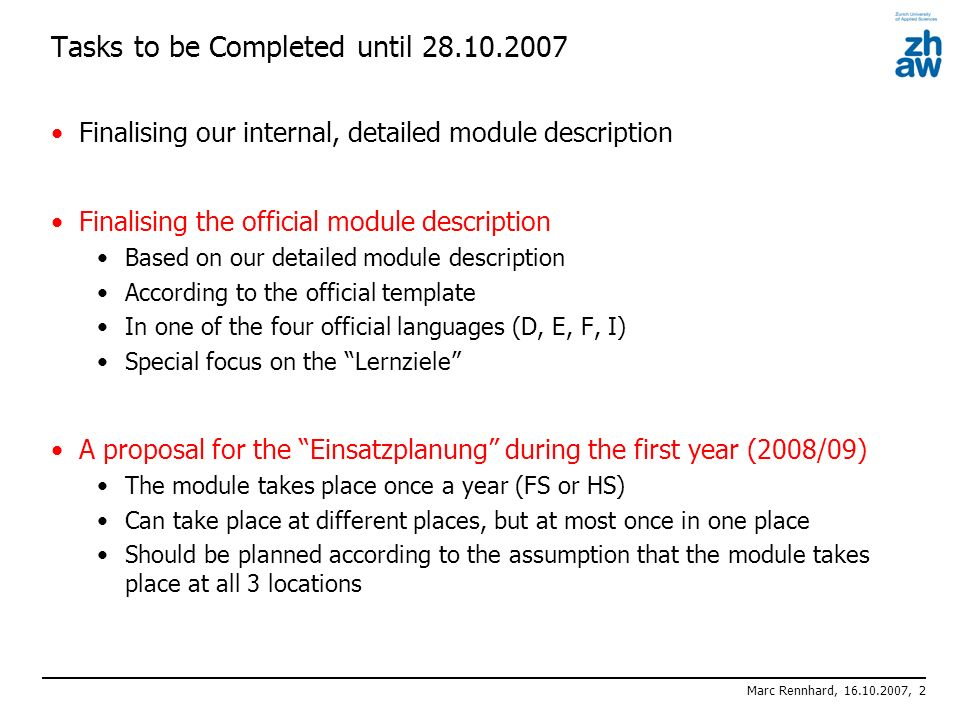 Marc Rennhard, 16.10.2007, 2 Tasks to be Completed until 28.10.2007 Finalising our internal, detailed module description Finalising the official module description Based on our detailed module description According to the official template In one of the four official languages (D, E, F, I) Special focus on the Lernziele A proposal for the Einsatzplanung during the first year (2008/09) The module takes place once a year (FS or HS) Can take place at different places, but at most once in one place Should be planned according to the assumption that the module takes place at all 3 locations