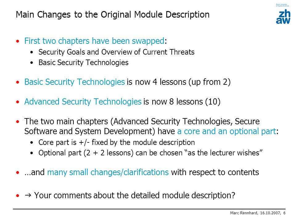 Marc Rennhard, 16.10.2007, 6 Main Changes to the Original Module Description First two chapters have been swapped: Security Goals and Overview of Current Threats Basic Security Technologies Basic Security Technologies is now 4 lessons (up from 2) Advanced Security Technologies is now 8 lessons (10) The two main chapters (Advanced Security Technologies, Secure Software and System Development) have a core and an optional part: Core part is +/- fixed by the module description Optional part (2 + 2 lessons) can be chosen as the lecturer wishes …and many small changes/clarifications with respect to contents Your comments about the detailed module description