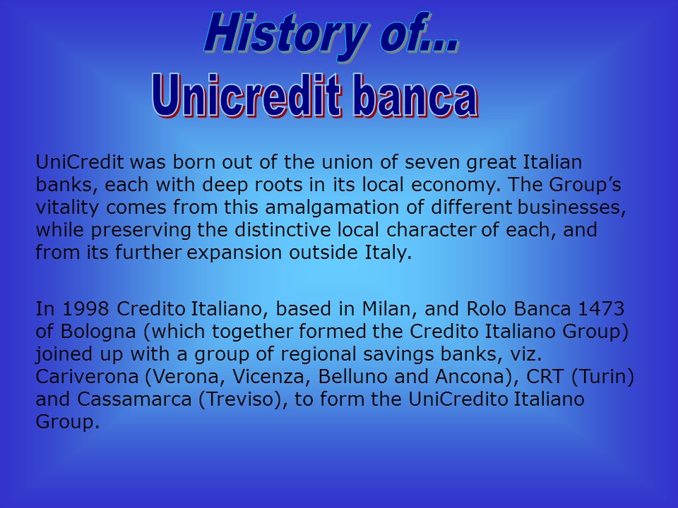 UniCredit was born out of the union of seven great Italian banks, each with deep roots in its local economy.