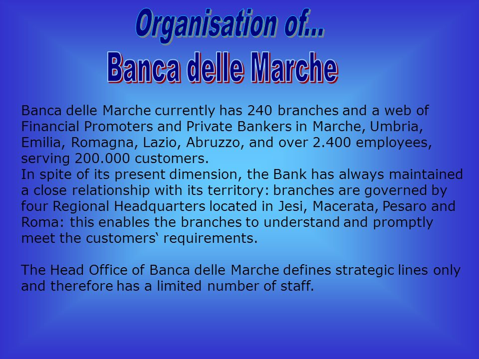 Banca delle Marche currently has 240 branches and a web of Financial Promoters and Private Bankers in Marche, Umbria, Emilia, Romagna, Lazio, Abruzzo, and over 2.400 employees, serving 200.000 customers.