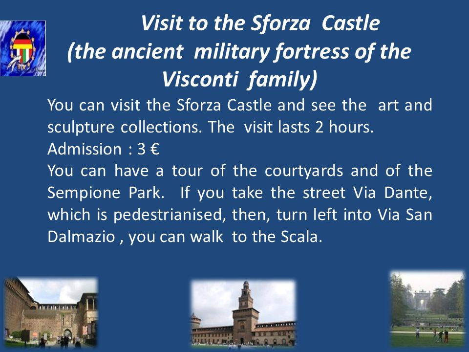 Visit to the Sforza Castle (the ancient military fortress of the Visconti family) You can visit the Sforza Castle and see the art and sculpture collec