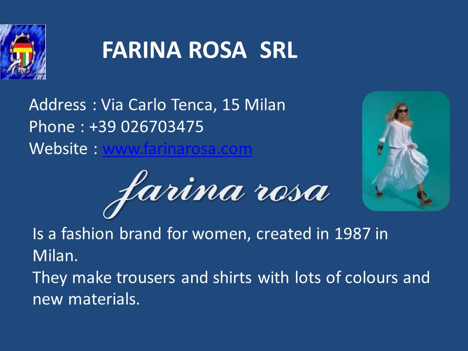 FARINA ROSA SRL Address : Via Carlo Tenca, 15 Milan Phone : +39 026703475 Website : www.farinarosa.comwww.farinarosa.com Is a fashion brand for women,