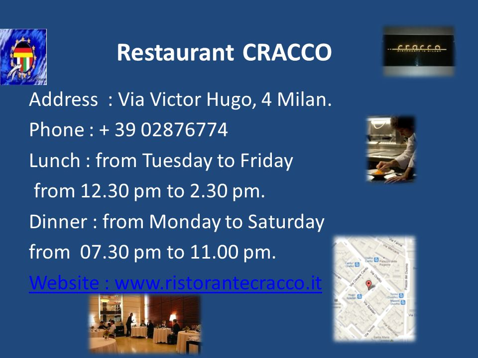 Restaurant CRACCO Address : Via Victor Hugo, 4 Milan. Phone : + 39 02876774 Lunch : from Tuesday to Friday from 12.30 pm to 2.30 pm. Dinner : from Mon