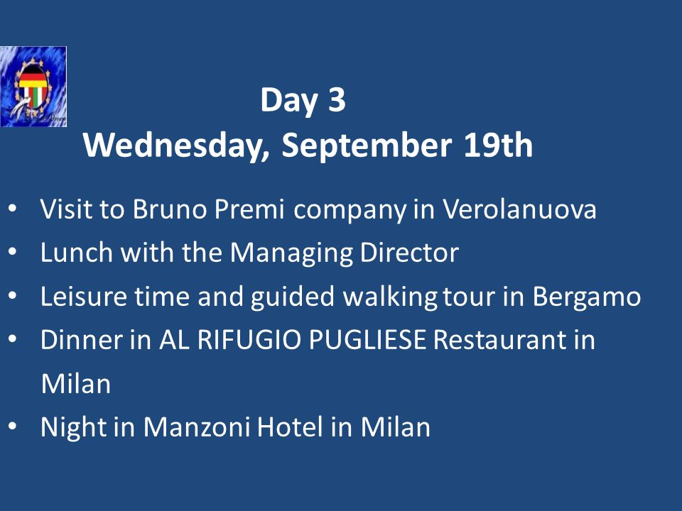 Day 3 Wednesday, September 19th Visit to Bruno Premi company in Verolanuova Lunch with the Managing Director Leisure time and guided walking tour in B