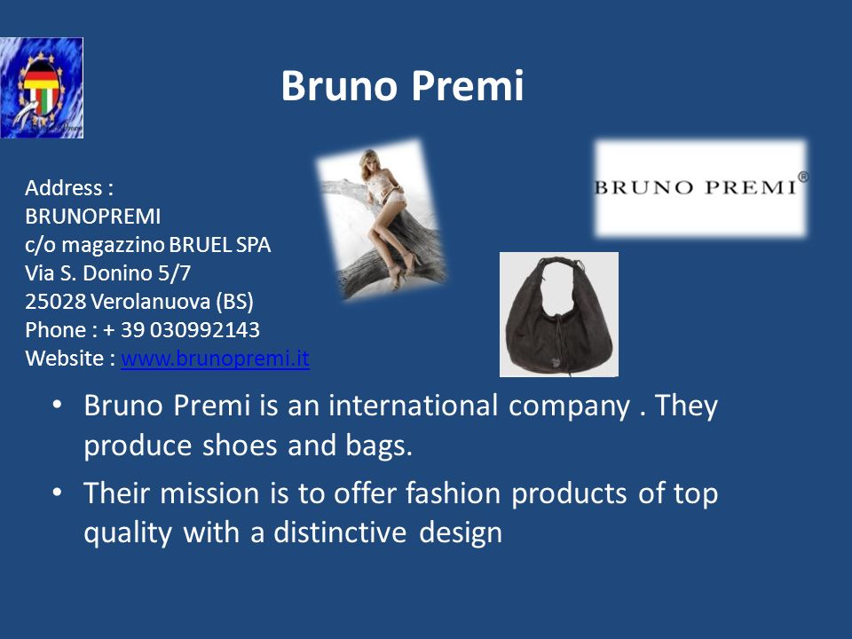 Bruno Premi Bruno Premi is an international company. They produce shoes and bags. Their mission is to offer fashion products of top quality with a dis
