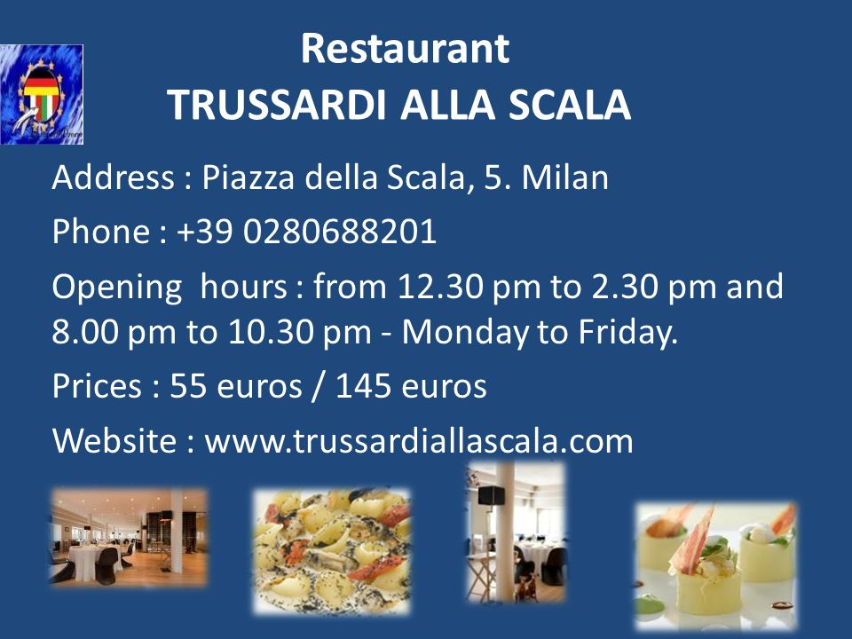 Restaurant TRUSSARDI ALLA SCALA Address : Piazza della Scala, 5. Milan Phone : +39 0280688201 Opening hours : from 12.30 pm to 2.30 pm and 8.00 pm to